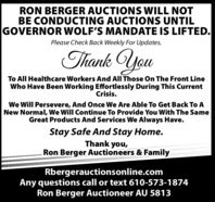 RON BERGER AUCTIONS WILL NOTBE CONDUCTING AUCTIONS UNTILGOVERNOR WOLF'S MANDATE IS LIFTED.Please Check Back Weekly For Updates.Thank YouTo All Healthcare Workers And All Those On The Front LineWho Have Been Working Effortlessly During This CurrentCrisis.We Will Persevere, And Once We Are Able To Get Back To ANew Normal, We Will Continue To Provide You With The SameGreat Products And Services We Always Have.Stay Safe And Stay Home.Thank you,Ron Berger Auctioneers & FamilyRbergerauctionsonline.comAny questions call or text 610-573-1874Ron Berger Auctioneer AU 5813 RON BERGER AUCTIONS WILL NOT BE CONDUCTING AUCTIONS UNTIL GOVERNOR WOLF'S MANDATE IS LIFTED. Please Check Back Weekly For Updates. Thank You To All Healthcare Workers And All Those On The Front Line Who Have Been Working Effortlessly During This Current Crisis. We Will Persevere, And Once We Are Able To Get Back To A New Normal, We Will Continue To Provide You With The Same Great Products And Services We Always Have. Stay Safe And Stay Home. Thank you, Ron Berger Auctioneers & Family Rbergerauctionsonline.com Any questions call or text 610-573-1874 Ron Berger Auctioneer AU 5813