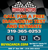 CORRIDOR MOTORSCALL FOR A FREEDIAGNOSTIC TESTAND ESTIMATE319-365-0253ABSBUYACARCR.COM Open Daily 9-4  Saturday 10-2Offer Valid 5/6/20600 3rd Ave SW 319-365-0253 CORRIDOR MOTORS CALL FOR A FREE DIAGNOSTIC TEST AND ESTIMATE 319-365-0253 ABS BUYACARCR.COM Open Daily 9-4  Saturday 10-2 Offer Valid 5/6/20 600 3rd Ave SW 319-365-0253