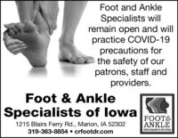 Foot and AnkleSpecialists will|remain open and willpractice COVID-19precautions forthe safety of ourpatrons, staff andproviders.Foot & AnkleSpecialists of lowa1215 Blairs Ferry Rd., Marion, IA 52302319-363-8854  crfootdr.comFOOTEANKLESPECIALISTS OF 1OWA Foot and Ankle Specialists will| remain open and will practice COVID-19 precautions for the safety of our patrons, staff and providers. Foot & Ankle Specialists of lowa 1215 Blairs Ferry Rd., Marion, IA 52302 319-363-8854  crfootdr.com FOOTE ANKLE SPECIALISTS OF 1OWA