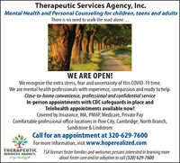 Therapeutic Services Agency, Inc.Mental Health and Personal Counseling for children, teens and adultsThere is no need to walk the road alone...WE ARE OPEN!We recognize the extra stress, fear and uncertainty of this COVID-19 time.We are mental health professionals with experience, compassion and ready to help.Close-to-home convenience, professional and confidential serviceIn-person appointments with CDC safeguards in place andTelehealth appointments available now!Covered by Insurance, MA, PMAP, Medicare, Private PayComfortable professional office locations in Pine City, Cambridge, North Branch,Sandstone & LindstromCall for an appointment at 320-629-7600For more information, visit www.hoperealized.comTHERAPEUTICSERVICES AGENCY.Hope RealizedTSA licenses foster families and welcomes persons interested in learning moreabout foster care and/or adoption to call (320) 629-7600 Therapeutic Services Agency, Inc. Mental Health and Personal Counseling for children, teens and adults There is no need to walk the road alone... WE ARE OPEN! We recognize the extra stress, fear and uncertainty of this COVID-19 time. We are mental health professionals with experience, compassion and ready to help. Close-to-home convenience, professional and confidential service In-person appointments with CDC safeguards in place and Telehealth appointments available now! Covered by Insurance, MA, PMAP, Medicare, Private Pay Comfortable professional office locations in Pine City, Cambridge, North Branch, Sandstone & Lindstrom Call for an appointment at 320-629-7600 For more information, visit www.hoperealized.com THERAPEUTIC SERVICES AGENCY. Hope Realized TSA licenses foster families and welcomes persons interested in learning more about foster care and/or adoption to call (320) 629-7600