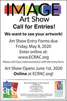 IMAGEArt ShowCall for Entries!We want to see your artwork!Art Show Entry Forms dueFriday, May 8, 2020Enter online at:www.ECRAC.orgPlease call if you need assistance with the entry form.Art Show Opens June 1st, 2020Online at ECRAC.org!East Central Regional Arts CouncilEast CentralRegionalartsPO Box 554Hinckley, MN 55037Phone: (320) 591-7032www.ECRAC.orgEmail: image@ecrac.orgCLEANWATERThis activity is made possible by The McKnight Foundation and also LAND &LEGACYAMENDMENTCouncilby the voters of Minnesota thanks to a legislative appropriationfrom the art and cultural heritage fund. IMAGE Art Show Call for Entries! We want to see your artwork! Art Show Entry Forms due Friday, May 8, 2020 Enter online at: www.ECRAC.org Please call if you need assistance with the entry form. Art Show Opens June 1st, 2020 Online at ECRAC.org! East Central Regional Arts Council East Central Regional arts PO Box 554 Hinckley, MN 55037 Phone: (320) 591-7032 www.ECRAC.org Email: image@ecrac.org CLEAN WATER This activity is made possible by The McKnight Foundation and also LAND & LEGACY AMENDMENT Council by the voters of Minnesota thanks to a legislative appropriation from the art and cultural heritage fund.