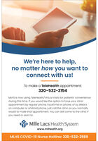 We're here to help,no matter how you want toconnect with us!To make a TeleHealth appointment:320-532-3154MLHS is now using TeleHealth/Virtual Visits for patients' convenienceduring this time. If you would like the option to have your clinicappointment by regular phone, FaceTime on phone, or by WebExon computer or Android phone, just call the clinic as you normallywould to make that appointment. You can still come to the clinic ifyou need or want to.Mille Lacs Health Systemwww.mlhealth.orgMLHS COVID-19 Nurse Hotline: 320-532-2989 We're here to help, no matter how you want to connect with us! To make a TeleHealth appointment: 320-532-3154 MLHS is now using TeleHealth/Virtual Visits for patients' convenience during this time. If you would like the option to have your clinic appointment by regular phone, FaceTime on phone, or by WebEx on computer or Android phone, just call the clinic as you normally would to make that appointment. You can still come to the clinic if you need or want to. Mille Lacs Health System www.mlhealth.org MLHS COVID-19 Nurse Hotline: 320-532-2989