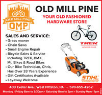 mi OLD MILL PINE1980YOUR OLD FASHIONEDOLD MILL PINEHARDWARE STOREOMPSALES AND SERVICE:Grass mowerTREK Chain Saws Small Engine RepairBicycle Sales & ServiceIncluding TREK, BMX,AUTHORIZED RETAILERMt. Bikes & Road Bikes Our Bike Technician, Chris,Has Over 33 Years Experience Gift Certificates AvailableSTIHL Layaway WelcomeAUTHORIZED DEALER400 Exeter Ave., West Pittston, PA  570-655-4262Monday - Friday 8am to 5:30pm  Saturday 8am to 3pm  Sunday 9am - 1pm80958314 mi OLD MILL PINE 19 80 YOUR OLD FASHIONED OLD MILL PINE HARDWARE STORE OMP SALES AND SERVICE: Grass mower TREK  Chain Saws  Small Engine Repair Bicycle Sales & Service Including TREK, BMX, AUTHORIZED RETAILER Mt. Bikes & Road Bikes  Our Bike Technician, Chris, Has Over 33 Years Experience  Gift Certificates Available STIHL  Layaway Welcome AUTHORIZED DEALER 400 Exeter Ave., West Pittston, PA  570-655-4262 Monday - Friday 8am to 5:30pm  Saturday 8am to 3pm  Sunday 9am - 1pm 80958314