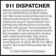 911 DISPATCHERWatonwan County is accepting applications fora full-time DISPATCHER for the Sheriff's Depart-ment. Work involves receipt and transmission of lawenforcement and emergency messages via radio,telephone and computer. Requires proficient com-puter/data entry skills and ability to communicateeffectively under pressure. Training provided on thejob. Full time-$17.36/hour with excellent benefits.Must be available to work rotating shifts, includingnights, weekends and holidays. Apply online at:www.co.watonwan.mn.us. Contact Watonwan Co.Human Resources, St. James, MN 507-375-1298 formore info. Must be submitted by Sunday, May 10 at11:00 p.m.An Equal Opportunity Employer 911 DISPATCHER Watonwan County is accepting applications for a full-time DISPATCHER for the Sheriff's Depart- ment. Work involves receipt and transmission of law enforcement and emergency messages via radio, telephone and computer. Requires proficient com- puter/data entry skills and ability to communicate effectively under pressure. Training provided on the job. Full time-$17.36/hour with excellent benefits. Must be available to work rotating shifts, including nights, weekends and holidays. Apply online at: www.co.watonwan.mn.us. Contact Watonwan Co. Human Resources, St. James, MN 507-375-1298 for more info. Must be submitted by Sunday, May 10 at 11:00 p.m. An Equal Opportunity Employer
