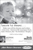 """Secure his dreams...Make sure all his dreams and wishescome true. Invest in life insurance fromAuto-Owners, the """"No Problem"""" People.Call or visit us today!BankMidwestGreat Experience!Josh PetersonWindom 245 9th St.507.831.1346bankmidwest.cominsuranceInsurance products are not deposits, rot FDIC insured, not insured by any federal govemment agency nctguaranteed by the bank and may lose value.Auto-Owners Insurance Auto-Oeners InsuranceLife Home Car Butinoos Secure his dreams... Make sure all his dreams and wishes come true. Invest in life insurance from Auto-Owners, the """"No Problem"""" People. Call or visit us today! Bank Midwest Great Experience! Josh Peterson Windom 245 9th St. 507.831.1346 bankmidwest.com insurance Insurance products are not deposits, rot FDIC insured, not insured by any federal govemment agency nct guaranteed by the bank and may lose value. Auto-Owners Insurance Auto-Oeners Insurance Life Home Car Butinoos"""