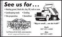"See us for...Hauling gravel, black dirt, dlay, fill, rock or snow Landscaping needsSite preparation GradingDemolitionPETERSONESMITH ""Big or small...we do it all!""GRAVELCurt:507-221-4480WINDOM, MNCurt Peterson & Jim Smith, owners/operatorsemail: psgravel@yahoo.comJim:507-221-4481 See us for... Hauling gravel, black dirt, dlay, fill, rock or snow  Landscaping needs Site preparation  Grading Demolition PETERSONESMITH ""Big or small...we do it all!"" GRAVEL Curt: 507-221-4480 WINDOM, MN Curt Peterson & Jim Smith, owners/operators email: psgravel@yahoo.com Jim: 507-221-4481"