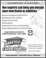 FOUR GENERATIONS  98 YEARS STRONG Our experts can help you designyour new home or additionRECustom Designed & Built HomesStrong Attention to Detail General Contractor RemodelingWood Frame Commercial BuildingsArea Representative for Pella WindowsLongest running contractor inSouthwest Minnesota  Since 1922!PellaHANEFELDCusiam buildrsaWe are proud to serve theWindom area for 98 years.Thanks to our customers!License #BC 245553Greg Hanefeld  507-831-4114  WindomKITCHEN  FOUR GENERATIONS  98 YEARS STRONG  Our experts can help you design your new home or addition RE Custom Designed & Built Homes Strong Attention to Detail  General Contractor  Remodeling Wood Frame Commercial Buildings Area Representative for Pella Windows Longest running contractor in Southwest Minnesota  Since 1922! Pella HANEFELD Cusiam buildrsa We are proud to serve the Windom area for 98 years. Thanks to our customers! License #BC 245553 Greg Hanefeld  507-831-4114  Windom KITCHEN