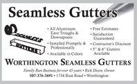 "Seamless Gutters All AluminumEave Troughs &Downspouts Free Estimates SatisfactionGuaranteed Installed Promptly &Professionally Available in Colors Contractor's Discount 5"" & 6"" GuttersAvailableWORTHINGTON SEAMLESS GUTTERSFamily Run Business for over 45 years Rick Dixon, Owner507-376-3691 1734 Rust Road  Worthington Seamless Gutters  All Aluminum Eave Troughs & Downspouts  Free Estimates  Satisfaction Guaranteed  Installed Promptly & Professionally  Available in Colors  Contractor's Discount  5"" & 6"" Gutters Available WORTHINGTON SEAMLESS GUTTERS Family Run Business for over 45 years Rick Dixon, Owner 507-376-3691 1734 Rust Road  Worthington"