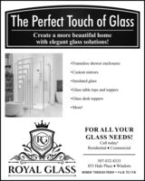 The Perfect Touch of GlassCreate a more beautiful homewith elegant glass solutions! Frameless shower enclosuresCustom mirrors Insulated glassGlass table tops and toppersGlass desk toppers More!FOR ALL YOURGLASS NEEDS!Call today!Residential  Commercial507-832-8333853 Hale Place  WindomROYAL GLASSMONDAY THROUGH FRIDAY  9 A.M. TO 5 P.M. The Perfect Touch of Glass Create a more beautiful home with elegant glass solutions!  Frameless shower enclosures Custom mirrors  Insulated glass Glass table tops and toppers Glass desk toppers  More! FOR ALL YOUR GLASS NEEDS! Call today! Residential  Commercial 507-832-8333 853 Hale Place  Windom ROYAL GLASS MONDAY THROUGH FRIDAY  9 A.M. TO 5 P.M.