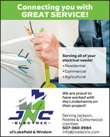 Connecting you withGREAT SERVICE!Serving all of yourelectrical needs! Residential Commercial AgriculturalWe are proud tohave worked withthe Lindemanns ontheir project!Serving Jackson,Nobles & Cottonwood- ELECTRIC-counties507-360-3984of Lakefield & Windominfo@jncelectric.com Connecting you with GREAT SERVICE! Serving all of your electrical needs!  Residential  Commercial  Agricultural We are proud to have worked with the Lindemanns on their project! Serving Jackson, Nobles & Cottonwood - ELECTRIC- counties 507-360-3984 of Lakefield & Windom info@jncelectric.com