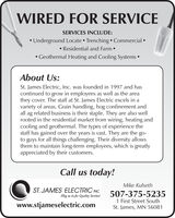 WIRED FOR SERVICESERVICES INCLUDE: Underground Locate Trenching  Commercial  Residential and Farm  Geothermal Heating and Cooling Systems About Us:St. James Electric, Inc. was founded in 1997 and hascontinued to grow in employees as well as the areathey cover. The staff at St. James Electric excels in avariety of areas. Grain handling, hog confinement andall ag related business is their staple. They are also wellrooted in the residential market from wiring, heating andcooling and geothermal. The types of experience thestaff has gained over the years is vast. They are the go-to guys for all things challenging. Their diversity allowsthem to maintain long-term employees, which is greatlyappreciated by their customers.Call us today!Mike KulsethST. JAMES ELECTRIC INC507-375-52351 First Street SouthSt. James, MN 56081Plug us in for Quality Service!www.stjameselectric.com WIRED FOR SERVICE SERVICES INCLUDE:  Underground Locate Trenching  Commercial   Residential and Farm   Geothermal Heating and Cooling Systems  About Us: St. James Electric, Inc. was founded in 1997 and has continued to grow in employees as well as the area they cover. The staff at St. James Electric excels in a variety of areas. Grain handling, hog confinement and all ag related business is their staple. They are also well rooted in the residential market from wiring, heating and cooling and geothermal. The types of experience the staff has gained over the years is vast. They are the go- to guys for all things challenging. Their diversity allows them to maintain long-term employees, which is greatly appreciated by their customers. Call us today! Mike Kulseth ST. JAMES ELECTRIC INC 507-375-5235 1 First Street South St. James, MN 56081 Plug us in for Quality Service! www.stjameselectric.com