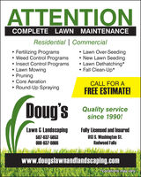 ATTENTIONCOMPLETE LAWN MAINTENANCEResidential | CommercialFertilizing Programs Weed Control Programs Insect Control Programs Lawn Mowing Pruning Core AerationRound-Up Spraying Lawn Over-Seeding New Lawn Seeding Lawn Dethatching* Fall Clean-Up*CALL FOR AFREE ESTIMATE!Doug'sQuality servicesince 1990!Lawn & LandscapingFully Licensed and Insured913 S. Washington St.Redwood Falls507-637-5653800-637-8666www.dougslawnandlandscaping.comLocations may vary. ATTENTION COMPLETE LAWN MAINTENANCE Residential | Commercial Fertilizing Programs  Weed Control Programs  Insect Control Programs  Lawn Mowing  Pruning  Core Aeration Round-Up Spraying  Lawn Over-Seeding  New Lawn Seeding  Lawn Dethatching*  Fall Clean-Up* CALL FOR A FREE ESTIMATE! Doug's Quality service since 1990! Lawn & Landscaping Fully Licensed and Insured 913 S. Washington St. Redwood Falls 507-637-5653 800-637-8666 www.dougslawnandlandscaping.com Locations may vary.