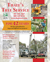 THATE'STREE SERVICE507-235-3467ISA800-225-8733Joe Thatewww.thatetree.comMN-4410AFOR 42 YEARSWe have specialized inlarge and difficult tree projects!WITH ISA CERTIFIED ARBORISTS AND A COMPLETE LINE OFEQUIPMENT OUR STAFF CAN SERVICE ALL YOUR NEEDS.Serving counties inSouthern MN andNorthern IA since 1977.Martin  JacksonFaribault  BrownCottonwoodWatonwan  Blue EarthEmmet  KossuthPalo Alto  ClayDickinsonThank you for yourpast patronage.We look forward toworking with youin the future! THATE'S TREE SERVICE 507-235-3467 ISA 800-225-8733 Joe Thate www.thatetree.com MN-4410A FOR 42 YEARS We have specialized in large and difficult tree projects! WITH ISA CERTIFIED ARBORISTS AND A COMPLETE LINE OF EQUIPMENT OUR STAFF CAN SERVICE ALL YOUR NEEDS. Serving counties in Southern MN and Northern IA since 1977. Martin  Jackson Faribault  Brown Cottonwood Watonwan  Blue Earth Emmet  Kossuth Palo Alto  Clay Dickinson Thank you for your past patronage. We look forward to working with you in the future!