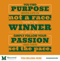 YOU FINDPURPOSEWHEN LIFE IS not a race.THERE'S NO -WINNEROR LAST PLACE.SIMPLY FOLLOW YOURPASSIONAND THENset the pace. MwoodYOU BELONG HEREmarywood.eduUNIVERSITY YOU FIND PURPOSE WHEN LIFE IS  not a race. THERE'S NO - WINNER OR LAST PLACE. SIMPLY FOLLOW YOUR PASSION AND THEN set the pace.  Mwood YOU BELONG HERE marywood.edu UNIVERSITY