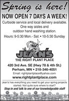 Spring is here!NOW OPEN 7 DAYS A WEEK!Curbside service and local delivery available.One way aisles andoutdoor hand washing station.Hours: 9-5:30 Mon.- Sat.  10-5:30 SundayJEANSTHE RIGHT PLANT PLACE420 3rd Ave. SE (Hwy 78 & 4th St.)Perham, MN  218-346-4051Email: rightplantplace@yahoo.comwww.rightplantplace.comJean's has everything you need to get your spring projectsstarted. Not quite sure where to start?Stop in and talk to one of our knowledgeable staff Spring is here! NOW OPEN 7 DAYS A WEEK! Curbside service and local delivery available. One way aisles and outdoor hand washing station. Hours: 9-5:30 Mon.- Sat.  10-5:30 Sunday JEANS THE RIGHT PLANT PLACE 420 3rd Ave. SE (Hwy 78 & 4th St.) Perham, MN  218-346-4051 Email: rightplantplace@yahoo.com www.rightplantplace.com Jean's has everything you need to get your spring projects started. Not quite sure where to start? Stop in and talk to one of our knowledgeable staff