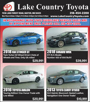 Lake Country Toyota7036 LAKE FOREST ROAD, BAXTER, MN 56425218-454-2200Mon-Thurs 8:00am-7:00pm| Fri 8:00am-6:00pm|Sat 8:00am-5:00pm www.LakeCountryToyota.comIN ACCORDANCE WITH STATE GUIDELINES VEHICLE SALES AREBY APPOINTMENT ONLY. PLEASE CALL 218-454-2200.10AGO79T10AG055T2018 KIA STINGER GT2018 SUBARU WRXTwin Turbo! All Wheel Drive! 2 Sets ofSTI R/A Model.Wheels and Tires. Only 12k miles!Number 420 of 500 Built!$29,991$39,99110AG040T10AG025T2016 TOYOTA AVALON2013 TOYOTA CAMRY HYBRIDTouring Edition! One Owner Trade withLow Miles!XLE Hybrid, Moonroof, Heated Leather,Navigation! One Owner Trade!$20,991$10,991 Lake Country Toyota 7036 LAKE FOREST ROAD, BAXTER, MN 56425 218-454-2200 Mon-Thurs 8:00am-7:00pm| Fri 8:00am-6:00pm|Sat 8:00am-5:00pm www.LakeCountryToyota.com IN ACCORDANCE WITH STATE GUIDELINES VEHICLE SALES ARE BY APPOINTMENT ONLY. PLEASE CALL 218-454-2200. 10AGO79T 10AG055T 2018 KIA STINGER GT 2018 SUBARU WRX Twin Turbo! All Wheel Drive! 2 Sets of STI R/A Model. Wheels and Tires. Only 12k miles! Number 420 of 500 Built! $29,991 $39,991 10AG040T 10AG025T 2016 TOYOTA AVALON 2013 TOYOTA CAMRY HYBRID Touring Edition! One Owner Trade with Low Miles! XLE Hybrid, Moonroof, Heated Leather, Navigation! One Owner Trade! $20,991 $10,991