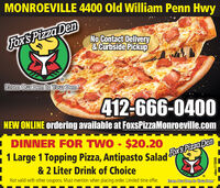 """MONROEVILLE 4400 Old William Penn HwyFox'S Pizza DenNo Contact Delivery&Curbside PickupFrom Our Den to Your Den""""412-666-0400NEW ONLINE ordering available at FoxSPizzaMonroeville.comI DINNER FOR TWO - $20.201 Large 1 Topping Pizza, Antipasto Salad ForSPizza Den& 2 Liter Drink of ChoiceNot valid with other coupons. Must mention when placing order. Limited time offer.From Our Den to Your Den""""adno=115040 MONROEVILLE 4400 Old William Penn Hwy Fox'S Pizza Den No Contact Delivery &Curbside Pickup From Our Den to Your Den"""" 412-666-0400 NEW ONLINE ordering available at FoxSPizzaMonroeville.com I DINNER FOR TWO - $20.20 1 Large 1 Topping Pizza, Antipasto Salad ForSPizza Den & 2 Liter Drink of Choice Not valid with other coupons. Must mention when placing order. Limited time offer. From Our Den to Your Den"""" adno=115040"""