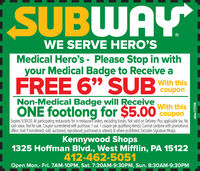 "SUBWAYWE SERVE HERO'SMedical Hero's - Please Stop in withyour Medical Badge to Receive aFREE 6"" SUBWith thiscouponNon-Medical Badge will ReceiveONE footlong for $5.00 couponWith thisExpires 5/30/20. At participating restaurants for in-restaurant orders, excluding kiosks. Not valid on Delivery. Plus applicable tax. Nocash value. Not for sale. Coupon surrendered with purchase. 1 use. 1 coupon per qualifying item(s). Cannot combine with promotionaloffers. Void if transferred, sold, auctioned, reproduced, purchased or altered, & where prohibited. Excludes Signature Wraps.Kennywood Shops1325 Hoffman Blvd., West Mifflin, PA 15122412-462-5051Open Mon.- Fri. 7AM-10PM, Sat. 7:30AM-9:30PM, Sun. 8:30AM-9:30PMadno=115256 SUBWAY WE SERVE HERO'S Medical Hero's - Please Stop in with your Medical Badge to Receive a FREE 6"" SUB With this coupon Non-Medical Badge will Receive ONE footlong for $5.00 coupon With this Expires 5/30/20. At participating restaurants for in-restaurant orders, excluding kiosks. Not valid on Delivery. Plus applicable tax. No cash value. Not for sale. Coupon surrendered with purchase. 1 use. 1 coupon per qualifying item(s). Cannot combine with promotional offers. Void if transferred, sold, auctioned, reproduced, purchased or altered, & where prohibited. Excludes Signature Wraps. Kennywood Shops 1325 Hoffman Blvd., West Mifflin, PA 15122 412-462-5051 Open Mon.- Fri. 7AM-10PM, Sat. 7:30AM-9:30PM, Sun. 8:30AM-9:30PM adno=115256"