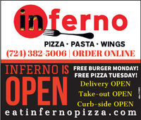 infernoPIZZA  PASTA  WINGS(724) 382-5006 | ORDER ONLINEINFERNO IS FREE BURGER MONDAY!FREE PIZZA TUESDAY!OPENDelivery OPENTake-out OPENCurb-side OPENe atinfernopizza.comadno=114405 inferno PIZZA  PASTA  WINGS (724) 382-5006 | ORDER ONLINE INFERNO IS FREE BURGER MONDAY! FREE PIZZA TUESDAY! OPEN Delivery OPEN Take-out OPEN Curb-side OPEN e atinfernopizza.com adno=114405
