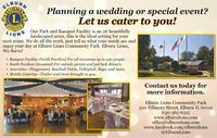 ELBURNMIONS(LIHEWATONALLIONS Our Park and Banquet Facility is on 26 beautifullyPlanning a wedding or special event?Let us cater to you!SNOITlandscaped acres, this is the ideal setting for yournext event. We do all the work, just tell us what your needs are andenjoy your day at Elburn Lions Community Park. Elburn Lions,We Serve!* Banquet Facility (North Pavilion) For all occasions up to 240 people.* South Pavilion (Seasonal) For outside pienics and pot luck dinners.* Amenities-Playground, Baseball Fields, Volleyball, Bags, and more.* Mobile Catering-Trailer and Oven brought to you.Contact us today formore information.Elburn Lions Community Park500 Fillmore Street, Elburn IL 60119630-365-6315www.elburnlions.comoffice@elburnlions.comwww.facebook.com/elburnlions@ElburnLions ELBURN MIONS (L IHEWATONAL LIONS Our Park and Banquet Facility is on 26 beautifully Planning a wedding or special event? Let us cater to you! SNOIT landscaped acres, this is the ideal setting for your next event. We do all the work, just tell us what your needs are and enjoy your day at Elburn Lions Community Park. Elburn Lions, We Serve! * Banquet Facility (North Pavilion) For all occasions up to 240 people. * South Pavilion (Seasonal) For outside pienics and pot luck dinners. * Amenities-Playground, Baseball Fields, Volleyball, Bags, and more. * Mobile Catering-Trailer and Oven brought to you. Contact us today for more information. Elburn Lions Community Park 500 Fillmore Street, Elburn IL 60119 630-365-6315 www.elburnlions.com office@elburnlions.com www.facebook.com/elburnlions @ElburnLions