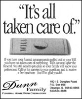 """""""It's lltaken care of.66If you have your funeral arrangements spelled out in your Willyou have not taken care of everything. Wills are read after thefuneral. You still need to pre-plan so your family will know yourpreferences. Call us for answers to your questions and to receivea free brochure. You'lI be glad you did.Dunn1801 S. Douglas RoadP.O. Box 665Family 630/554-3888Oswego, IL 60543-0665FUNERAL HOME WITH CREMATORY """"It's ll taken care of. 66 If you have your funeral arrangements spelled out in your Will you have not taken care of everything. Wills are read after the funeral. You still need to pre-plan so your family will know your preferences. Call us for answers to your questions and to receive a free brochure. You'lI be glad you did. Dunn 1801 S. Douglas Road P.O. Box 665 Family 630/554-3888 Oswego, IL 60543-0665 FUNERAL HOME WITH CREMATORY"""