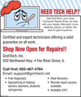 NEED TECH HELP?Call GrohTech, your localComputer Repair Shop, for helpwith your Apple, Microsoft, Linuxdesktop, laptop, or tablet. Wealso fix game systems.Certified and expert technicians offering a solidguarantee on all work.Shop Now Open for Repairs!!GrohTech, Inc.202 Northwest Hwy.  Fox River Grove, ILCall first: 855-487-4764Email: support@grohtech.net Free diagnostic Specializing in helpingseniors, teachers, studentsand gamers Data Recovery Remote repair accessavailable Available 24/7SM-CL1771340 NEED TECH HELP? Call GrohTech, your local Computer Repair Shop, for help with your Apple, Microsoft, Linux desktop, laptop, or tablet. We also fix game systems. Certified and expert technicians offering a solid guarantee on all work. Shop Now Open for Repairs!! GrohTech, Inc. 202 Northwest Hwy.  Fox River Grove, IL Call first: 855-487-4764 Email: support@grohtech.net  Free diagnostic  Specializing in helping seniors, teachers, students and gamers  Data Recovery  Remote repair access available  Available 24/7 SM-CL1771340