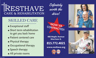 DefinitelyRESTHAVE worth theCARE & REHABILITATIONdrive!SKILLED CARE Exceptional staff Short term rehabilitationNOW VACONTRACTED!to get you back home Patient centered care408 Maple AvenueMorrison IL Physical therapy Occupational therapy Speech therapy All private rooms815.772.4021www.resthave.org Definitely RESTHAVE worth the CARE & REHABILITATION drive! SKILLED CARE  Exceptional staff  Short term rehabilitation NOW VA CONTRACTED! to get you back home  Patient centered care 408 Maple Avenue Morrison IL  Physical therapy  Occupational therapy  Speech therapy  All private rooms 815.772.4021 www.resthave.org