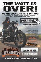 "THE WAIT ISOVER!WE ARE OPEN AND HERE FOR YOU!If You Are In The Market For A Harley-DavidsonYou Can Buy Safely From Home.START THE ON-LINE PROCESS TODAYCLICK HERECREDIT APPLICATION AVAILABLE ON OUR SITEOUR CURRENT SCHEDULE:MOTORCYCLE SALESWEDNESDAY - SATURDAY 10AM-5PMNOW AVAILABLE FOR1 ON 1 APPOINTMENTSAND PHONE CALLSSERVICE & PARTSWEDNESDAY - SATURDAY 10AM-5PMFOR CURB SIDE PICK UP ANDDROP OFF APPOINTMENTS""OUR STAFF AND CUSTOMERS WILL NEED TO FOLLOWCDC GUIDELINES WITH PPE DEVICES DURING THIS TIMEOPEN ONLINE 24-7TO SHOP INVENTORY& RETAIL MERCHANDISEWITH 50% SHIPPING SITE WIDESTEEL CITY THE HOME OF YOUR NEW BIKEHARLEY-DAVIDSONSTEEL CITY HAS THE LAROEST SELECTION OF NEWHARLEY-DAVIDSON MOTORCYCLES IN THE TRI-STATE AREAwww.STEELCITYHARLEY.COM724-225-7020 - 1375 WASHINGTON ROAD - WASHINGTON, PA THE WAIT IS OVER! WE ARE OPEN AND HERE FOR YOU! If You Are In The Market For A Harley-Davidson You Can Buy Safely From Home. START THE ON-LINE PROCESS TODAY CLICK HERE CREDIT APPLICATION AVAILABLE ON OUR SITE OUR CURRENT SCHEDULE: MOTORCYCLE SALES WEDNESDAY - SATURDAY 10AM-5PM NOW AVAILABLE FOR1 ON 1 APPOINTMENTS AND PHONE CALLS SERVICE & PARTS WEDNESDAY - SATURDAY 10AM-5PM FOR CURB SIDE PICK UP AND DROP OFF APPOINTMENTS ""OUR STAFF AND CUSTOMERS WILL NEED TO FOLLOW CDC GUIDELINES WITH PPE DEVICES DURING THIS TIME OPEN ONLINE 24-7 TO SHOP INVENTORY & RETAIL MERCHANDISE WITH 50% SHIPPING SITE WIDE STEEL CITY THE HOME OF YOUR NEW BIKE HARLEY-DAVIDSON STEEL CITY HAS THE LAROEST SELECTION OF NEW HARLEY-DAVIDSON MOTORCYCLES IN THE TRI-STATE AREA www.STEELCITYHARLEY.COM 724-225-7020 - 1375 WASHINGTON ROAD - WASHINGTON, PA"