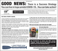 "Paid AdvertisementGOOD : There is a Success StrategyNEWS:You can live in hope amidst COVID-19...You can take action! Medical Professional Refuses to Allow People to Live in Fear and Uncertainty Immunity is the Key to Gaining Control Over Your Health Science Admits Lifestyle is Key to Strong Immune SystemsEXCLUSIVEBy Parker CollinsDear Seeker of Health & Longevity,4. Taking Control Over Your Health Reduces Stress Hormones: No one likesIn times of uncertainty you will always find fear-mongers trying to stir-up emotions feeling vulnerable. Acute and chronic stress leads to the production of large amountsand create chaos. Fear is rarely the answer unless you need to run from a bear.COVID-19 (CORONAVIRUS) is real and obviously, poses a threat, especially to a certain necessary to take back control of your health is the first step to turning these stresssegment of the population. That segment of the population is comprised of people hormones off. Living in hope is in itself healing and a much better approach thanwith pre-existing chronic diseases or those that are older.According to Nurse Practitioner, Jeff Hunter, the best defense to these types of What Can You Do Today to Take Control Over Your Health?outbreaks is a proven offense. ""First and foremost, follow the guidelines of socialresponsibility. This doesn't mean simply avoiding social gatherings, but includes You can start by making the decision to live with hope and courage rather than fear.taking specific actions to bolster your immune system.of stress hormones that, in time, can weaken our immunity Gaining the knowledgeliving in fear and uncertainty.This means taking action.Not sure exactly what to do? Jeff Hunter, NP and histeam have a real passion and purpose to support youany way they can. Here's the caveat: It begins withyou!Jeff Hunter, NP explains:1. Those who are at highest risk of developing a severe form of the disease,include those with Diabetes, those with Autoimmunity and Cancer taking immunesuppressing medications, smokers, those with Cardiovascular disease, Respiratorydisease, Poor diet, Lack of exercise and increased stress. According to HarvardMedical School, Health Publishing- September 2014, nutrition plays a significant rolein supporting the immune system, especially in those over 65.The CORONAVIRUS wil eventually burnout and most ofus will survive this. From our understanding, this is notthe end of these kind of global events.2. Immunity starts in the gut: Gerard Mullin, M.D., Johns Hopkins gastroenterologist,claims the key to a strong immunity is good gut health. ""As we age, the natural cycles Jeff Hunter, NP, IFMCP thriving at your full potential.""Jeff Hunter, NP states, ""Life is too short and tooprecious to simply survive. Life is worth living andslow down and don't work as well. "" This, of course, is exacerbated by poor diet.3. Exercise isn't just for the body and heart, it increases your immunity: Physicalactivity increases the activity of immune cells; Reduces the incidence of upperrespiratory tract infections and pneumonia; and, Reduces levels of the body's stresshormones to support the immune system.Call 719-428-5141 to reserve your FREE personal15-Minute Consult with our clinic director And GAINACCESS to Our Immune Boosting Webinar!There are a limited number of spots on our schedule, so call NOW!UPSTREAMwww.upstreamfunctionalmedicine.com/Colorado Springs, CoFUNCTIONAL MEDICINE Paid Advertisement GOOD : There is a Success Strategy NEWS: You can live in hope amidst COVID-19...You can take action!  Medical Professional Refuses to Allow People to Live in Fear and Uncertainty  Immunity is the Key to Gaining Control Over Your Health  Science Admits Lifestyle is Key to Strong Immune Systems EXCLUSIVE By Parker Collins Dear Seeker of Health & Longevity, 4. Taking Control Over Your Health Reduces Stress Hormones: No one likes In times of uncertainty you will always find fear-mongers trying to stir-up emotions feeling vulnerable. Acute and chronic stress leads to the production of large amounts and create chaos. Fear is rarely the answer unless you need to run from a bear. COVID-19 (CORONAVIRUS) is real and obviously, poses a threat, especially to a certain necessary to take back control of your health is the first step to turning these stress segment of the population. That segment of the population is comprised of people hormones off. Living in hope is in itself healing and a much better approach than with pre-existing chronic diseases or those that are older. According to Nurse Practitioner, Jeff Hunter, the best defense to these types of What Can You Do Today to Take Control Over Your Health? outbreaks is a proven offense. ""First and foremost, follow the guidelines of social responsibility. This doesn't mean simply avoiding social gatherings, but includes You can start by making the decision to live with hope and courage rather than fear. taking specific actions to bolster your immune system. of stress hormones that, in time, can weaken our immunity Gaining the knowledge living in fear and uncertainty. This means taking action. Not sure exactly what to do? Jeff Hunter, NP and his team have a real passion and purpose to support you any way they can. Here's the caveat: It begins with you! Jeff Hunter, NP explains: 1. Those who are at highest risk of developing a severe form of the disease, include those with Diabetes, those with Autoimmunity and Cancer taking immune suppressing medications, smokers, those with Cardiovascular disease, Respiratory disease, Poor diet, Lack of exercise and increased stress. According to Harvard Medical School, Health Publishing- September 2014, nutrition plays a significant role in supporting the immune system, especially in those over 65. The CORONAVIRUS wil eventually burnout and most of us will survive this. From our understanding, this is not the end of these kind of global events. 2. Immunity starts in the gut: Gerard Mullin, M.D., Johns Hopkins gastroenterologist, claims the key to a strong immunity is good gut health. ""As we age, the natural cycles Jeff Hunter, NP, IFMCP thriving at your full potential."" Jeff Hunter, NP states, ""Life is too short and too precious to simply survive. Life is worth living and slow down and don't work as well. "" This, of course, is exacerbated by poor diet. 3. Exercise isn't just for the body and heart, it increases your immunity: Physical activity increases the activity of immune cells; Reduces the incidence of upper respiratory tract infections and pneumonia; and, Reduces levels of the body's stress hormones to support the immune system. Call 719-428-5141 to reserve your FREE personal 15-Minute Consult with our clinic director And GAIN ACCESS to Our Immune Boosting Webinar! There are a limited number of spots on our schedule, so call NOW! UPSTREAM www.upstreamfunctionalmedicine.com/ Colorado Springs, Co FUNCTIONAL MEDICINE"