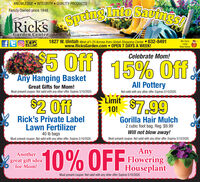 KNOWLEDGE  INTEGRITY QUALITY PRODUCTSFamily Owned since 1948RicksSpeinglnto Sautngs1827 W. Uintah West of l-25 Across from Uintah Shopping Center 632-8491www.RicksGarden.com  OPEN 7 DAYS A WEEK!We CarryLocalRaw HoneyMILITARYDISCOUNT$5 OffCelebrate Mom!15% OffAny Hanging BasketGreat Gifts for Mom!All PotteryMust present coupon. Not valid with any other offer. Expires 5/10/2020.Not valid with any other offer. Expires 5/10/2020.$2 OffLimitT0 $7.9910!Rick's Private LabelLawn FertilizerGorilla Hair Mulch2 cubic foot bag. Reg. $9.99Will not blow away!40 Ib bagsMust present coupon. Not valid with any other offer. Expires 5/10/2020.Must present coupon. Not valid with any other offer. Expires 5/10/2020.AnyAnothergreat gift ideafor Mom!10% OFFFloweringHouseplantMust present coupon. Not valid with any other offer. Expires 5/10/2020. KNOWLEDGE  INTEGRITY QUALITY PRODUCTS Family Owned since 1948 RicksSpeinglnto Sautngs 1827 W. Uintah West of l-25 Across from Uintah Shopping Center 632-8491 www.RicksGarden.com  OPEN 7 DAYS A WEEK! We Carry Local Raw Honey MILITARY DISCOUNT $5 Off Celebrate Mom! 15% Off Any Hanging Basket Great Gifts for Mom! All Pottery Must present coupon. Not valid with any other offer. Expires 5/10/2020. Not valid with any other offer. Expires 5/10/2020. $2 Off Limit T0 $7.99 10! Rick's Private Label Lawn Fertilizer Gorilla Hair Mulch 2 cubic foot bag. Reg. $9.99 Will not blow away! 40 Ib bags Must present coupon. Not valid with any other offer. Expires 5/10/2020. Must present coupon. Not valid with any other offer. Expires 5/10/2020. Any Another great gift idea for Mom! 10% OFFFlowering Houseplant Must present coupon. Not valid with any other offer. Expires 5/10/2020.