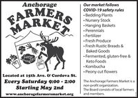 AnchorageOur market followsGARMERSMARKECOVID-19 safety rules Bedding Plants Nursery Stock Hanging Baskets Perennials Fertilizer Fresh Produce Fresh Rustic Breads &Baked Goods Fermented, gluten-free &Keto Foods Kombucha Peony cut flowersLocated at 15th Ave. & Cordova St.Every Saturday 9:00 - 2:00Starting May 2ndThe Anchorage Farmers Market is anon-profit organization.The Board consists of local farmerswww.anchoragefarmersmarket.organd members. Anchorage Our market follows GARMERS MARKE COVID-19 safety rules  Bedding Plants  Nursery Stock  Hanging Baskets  Perennials  Fertilizer  Fresh Produce  Fresh Rustic Breads & Baked Goods  Fermented, gluten-free & Keto Foods  Kombucha  Peony cut flowers Located at 15th Ave. & Cordova St. Every Saturday 9:00 - 2:00 Starting May 2nd The Anchorage Farmers Market is a non-profit organization. The Board consists of local farmers www.anchoragefarmersmarket.org and members.