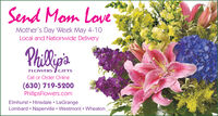 Send Mom LoveMother's Day Week May 4-10Local and Nationwide DeliveryPhili'aFLOWERS GIFTSCall or Order Online(630) 719-5200PhillipsFlowers.comElmhurst  Hinsdale  LaGrangeLombard  Naperville  Westmont  Wheaton Send Mom Love Mother's Day Week May 4-10 Local and Nationwide Delivery Phili'a FLOWERS GIFTS Call or Order Online (630) 719-5200 PhillipsFlowers.com Elmhurst  Hinsdale  LaGrange Lombard  Naperville  Westmont  Wheaton