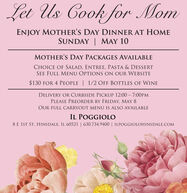 Let Us Cook for MomENJOY MOTHER'S DAY DINNER AT HOMESUNDAY | MAY 10MOTHER'S DAY PACKAGES AVAILABLECHOICE OF SALAD, ENTREE, PASTA & DESSERTSEE FULL MENU OPTIONS ON OUR WEBSITE$130 FOR 4 PEOPLE | 1/2 OFF BOTTLES OF WINEDELIVERY OR CURBSIDE PICKUP 12:00 - 7:00PMPLEASE PREORDER BY FRIDAY, MAY 8OUR FULL CARRYOUT MENU IS ALSO AVAILABLEIL POGGIOLO8 E 1ST ST. HINS DALE, IL 60521 | 630.734.9400 | ILPOGGIOLOHINSDALE.COM Let Us Cook for Mom ENJOY MOTHER'S DAY DINNER AT HOME SUNDAY | MAY 10 MOTHER'S DAY PACKAGES AVAILABLE CHOICE OF SALAD, ENTREE, PASTA & DESSERT SEE FULL MENU OPTIONS ON OUR WEBSITE $130 FOR 4 PEOPLE | 1/2 OFF BOTTLES OF WINE DELIVERY OR CURBSIDE PICKUP 12:00 - 7:00PM PLEASE PREORDER BY FRIDAY, MAY 8 OUR FULL CARRYOUT MENU IS ALSO AVAILABLE IL POGGIOLO 8 E 1ST ST. HINS DALE, IL 60521 | 630.734.9400 | ILPOGGIOLOHINSDALE.COM