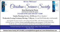 "All Are Welcome!SCIENCEHEALTHScience SocictyHOLYBIBLEChristianNow Meeting by PhoneUntil Gorton Center Re-opens312-626-6799 code: 838-267-1538#Sunday Morning Service, 10:30 a.m. (Every Sunday)Wednesday Evening Testimony Meeting, 7:30 p.m. (Ist and 3rd Wednesdays each month)Join together for prayer, hymns, and readings from the Bible, with related passages from theChristian Science textbook, Science and Health with Key to the Scriptures, by Mary Baker Eddy.On Wednesday evenings, participants will share their own healings and inspiration.""To those leaning on the sustaining infinite, today is big with blessings""Mary Baker EddyChristian Science Society 