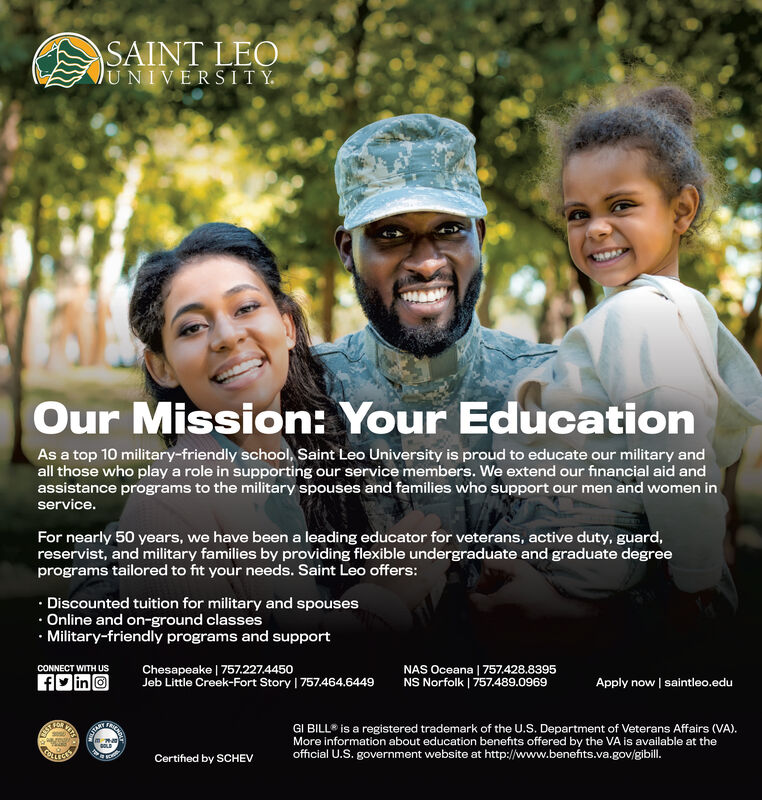 SAINT LEOJUNIVERSITY.Our Mission: Your EducationAs a top 10 military-friendly school, Saint Leo University is proud to educate our military andall those who play a role in supporting our service members. We extend our financial aid andassistance programs to the military spouses and families who support our men and women inservice.For nearly 50 years, we have been a leading educator for veterans, active duty, guard,reservist, and military families by providing flexible undergraduate and graduate degreeprograms tailored to fit your needs. Saint Leo offers: Discounted tuition for military and spouses Online and on-ground classes Military-friendly programs and supportChesapeake | 757.227.4450Jeb Little Creek-Fort Story | 757.464.6449NAS Oceana | 757.428.8395NS Norfolk | 757.489.0969CONNECT WITH USAD inoApply now saintleo.eduGI BILL® is a registered trademark of the U.S. Department of Veterans Affairs (VA).More information about education benefits offered by the VA is available at theofficial U.S. government website at http://www.benefits.va.gov/gibilI.Certified by SCHEV SAINT LEO JUNIVERSITY. Our Mission: Your Education As a top 10 military-friendly school, Saint Leo University is proud to educate our military and all those who play a role in supporting our service members. We extend our financial aid and assistance programs to the military spouses and families who support our men and women in service. For nearly 50 years, we have been a leading educator for veterans, active duty, guard, reservist, and military families by providing flexible undergraduate and graduate degree programs tailored to fit your needs. Saint Leo offers:  Discounted tuition for military and spouses  Online and on-ground classes  Military-friendly programs and support Chesapeake | 757.227.4450 Jeb Little Creek-Fort Story | 757.464.6449 NAS Oceana | 757.428.8395 NS Norfolk | 757.489.0969 CONNECT WITH US AD ino Apply now saintleo.edu GI BILL® is a registered trademark of the U.S. Department of Vete