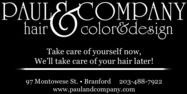 PAULCOMPANYhairOcolor&designTake care of yourself now,We'll take care of your hair later!97 Montowese St.  Branford 203-488-7922www.paulandcompany.com PAULCOMPANY hair Ocolor&design Take care of yourself now, We'll take care of your hair later! 97 Montowese St.  Branford 203-488-7922 www.paulandcompany.com