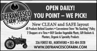 "OPEN DAILY!DFFRANCESCO YOU POINT  WE PICK!FARM STANDNew CLEAN and SAFE layoutAll Products Behind Counters  Convenience Store No Touching"" Policy2 Shoppers at a Time  BUY Garden Vegetable Plants, Gift Baskets &Planters, Organic & Specialty Products336 FOREST RD., NORTHFORD 203-484-2028wwW.DEFRANCESCOFARM.COM OPEN DAILY! DFFRANCESCO YOU POINT  WE PICK! FARM STAND New CLEAN and SAFE layout All Products Behind Counters  Convenience Store No Touching"" Policy 2 Shoppers at a Time  BUY Garden Vegetable Plants, Gift Baskets & Planters, Organic & Specialty Products 336 FOREST RD., NORTHFORD 203-484-2028 wwW.DEFRANCESCOFARM.COM"