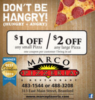 DON'T BEHANGRY!(HUNGRY + ANGRY)$1 OFF /$2 OFFany large Pizzaone coupon per customer bring in adany small PizzaWINNERMARCBESTShorelineON THE2019OPIZZERIAZip06 Reader Picks&R E S T A U R A N T483-1544 or 488-3208313 East Main Street, Branfordwww.marcopizzeria.com DON'T BE HANGRY! (HUNGRY + ANGRY) $1 OFF / $2 OFF any large Pizza one coupon per customer bring in ad any small Pizza WINNER MARC BEST Shoreline ON THE 2019 OPIZZERIA Zip06 Reader Picks & R E S T A U R A N T 483-1544 or 488-3208 313 East Main Street, Branford www.marcopizzeria.com