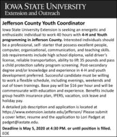 IOWA STATE UNIVERSITYExtension and OutreachJefferson County Youth Coordinatorlowa State University Extension is seeking an energetic andenthusiastic individual to work 40 hours with 4-H and Youthprogramming in Jefferson County. Interested individuals shouldbe a professional, self- starter that possess excellent people,computer, organizational, communication, and teaching skills.Job requirements include high school diploma, valid driver'slicense, reliable transportation, ability to lift 35 pounds and passa child protection safety program screening. Post-secondarydegree and/or knowledge and experience in 4-H and youthdevelopment preferred. Successful candidate must be willingto work a flexible schedule, including evenings, weekends andout of town trainings. Base pay will be $16 per hour and will becommensurate with education and experience. Benefits includegroup health insurance plan, IPERS, vacation, sick leave andholiday pay.A detailed job description and application is located athttps://www.extension.iastate.edu/jefferson/ Please submita cover letter, resume and the application to Lori Padget atpadget@iastate.edu.Deadline is May 5, 2020 at 4:30 PM. or until position is filled.EOE IOWA STATE UNIVERSITY Extension and Outreach Jefferson County Youth Coordinator lowa State University Extension is seeking an energetic and enthusiastic individual to work 40 hours with 4-H and Youth programming in Jefferson County. Interested individuals should be a professional, self- starter that possess excellent people, computer, organizational, communication, and teaching skills. Job requirements include high school diploma, valid driver's license, reliable transportation, ability to lift 35 pounds and pass a child protection safety program screening. Post-secondary degree and/or knowledge and experience in 4-H and youth development preferred. Successful candidate must be willing to work a flexible schedule, including evenings, weekends and out of town trainings. Base pay will be $16