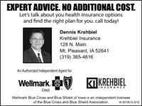 EXPERT ADVICE. NO ADDITIONAL COST.Let's talk about you health insurance optionsand find the right plan for you. call today!Dennis KrehbielKrehbiel Insurance128 N. MainMt. Pleasant, IA 52641(319) 385-4816An Authorized Independent Agent forWellmark.|KREHBIELliNSURANCElowaWellmark Blue Cross and Blue Shield of lowa is an independent licenseeof the Blue Cross and Blue Shield Association.W-2019515 8/18 EXPERT ADVICE. NO ADDITIONAL COST. Let's talk about you health insurance options and find the right plan for you. call today! Dennis Krehbiel Krehbiel Insurance 128 N. Main Mt. Pleasant, IA 52641 (319) 385-4816 An Authorized Independent Agent for Wellmark. |KREHBIEL liNSURANCE lowa Wellmark Blue Cross and Blue Shield of lowa is an independent licensee of the Blue Cross and Blue Shield Association. W-2019515 8/18