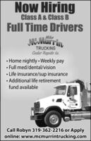 Now HiringClass A & Class BFull Time DriversMikeMMurrinTRUCKINGCedar Rapids la. Home nightly  Weekly pay Full med/dental/vision Life insurance/sup insurance Additional life retirementfund availableCall Robyn 319-362-2216 or Applyonline: www.mcmurrintrucking.com Now Hiring Class A & Class B Full Time Drivers Mike MMurrin TRUCKING Cedar Rapids la.  Home nightly  Weekly pay  Full med/dental/vision  Life insurance/sup insurance  Additional life retirement fund available Call Robyn 319-362-2216 or Apply online: www.mcmurrintrucking.com