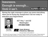 Insurance.Enough is enough...Until it isn't.SUPER CHECKHaving the right coverage in place can mean everythingwhen you're facing the unexpected. Call me today toschedule your SuperCheck.427 Hwy 1 and 92Washington319-653-5428FARM BUREAUFINANCIAL SERVICESDev SteeleLUTCF, AFISIt's your future. Let's protect it?Farm Bureau Life Insurance Company,* Farm Bureau Property & Casualty Insurance Company,* Western AgriculturalInsurance Company*/West Des Moines IA. *Company providers of Farm Bureau Financial Services M157 (2-19) Insurance. Enough is enough... Until it isn't. SUPER CHECK Having the right coverage in place can mean everything when you're facing the unexpected. Call me today to schedule your SuperCheck. 427 Hwy 1 and 92 Washington 319-653-5428 FARM BUREAU FINANCIAL SERVICES Dev Steele LUTCF, AFIS It's your future. Let's protect it? Farm Bureau Life Insurance Company,* Farm Bureau Property & Casualty Insurance Company,* Western Agricultural Insurance Company*/West Des Moines IA. *Company providers of Farm Bureau Financial Services M157 (2-19)