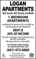 LOGANAPARTMENTS404 South 4th Street, Fairfield1-BEDROOMAPARTMENTSavailable for persons 62 or older orhandicapped and disabled.RENT IS30% OF INCOMEOn site manager and maintenanceperson available.We pay electric and water.For further informationor a personal tour, call(641) 472-6060This institution is anEqual Housing OpportunityProvider and Employer.EQUAL HOUSINGOPPORTUNITY LOGAN APARTMENTS 404 South 4th Street, Fairfield 1-BEDROOM APARTMENTS available for persons 62 or older or handicapped and disabled. RENT IS 30% OF INCOME On site manager and maintenance person available. We pay electric and water. For further information or a personal tour, call (641) 472-6060 This institution is an Equal Housing Opportunity Provider and Employer. EQUAL HOUSING OPPORTUNITY