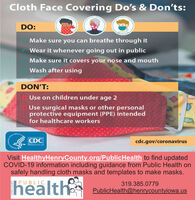 Cloth Face Covering Do's & Don'ts:DO:Make sure you can breathe through itWear it whenever going out in publicMake sure it covers your nose and mouthWash after usingDON'T:Use on children under age 2Use surgical masks or other personalprotective equipment (PPE) intendedfor healthcare workersCDCcdc.gov/coronavirusVisit HealthyHenryCounty.org/PublicHealth to find updatedCOVID-19 information including guidance from Public Health onsafely handling cloth masks and templates to make masks.healthPUBLIC319.385.0779PublicHealth@henrycountyiowa.us Cloth Face Covering Do's & Don'ts: DO: Make sure you can breathe through it Wear it whenever going out in public Make sure it covers your nose and mouth Wash after using DON'T: Use on children under age 2 Use surgical masks or other personal protective equipment (PPE) intended for healthcare workers CDC cdc.gov/coronavirus Visit HealthyHenryCounty.org/PublicHealth to find updated COVID-19 information including guidance from Public Health on safely handling cloth masks and templates to make masks. health PUBLIC 319.385.0779 PublicHealth@henrycountyiowa.us