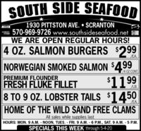 SOUTH SIDE SEAFOOD1930 PITTSTON AVE.  SCRANTON570-969-9726 www.southsideseafood.netWE ARE OPEN REGULAR HOURS!4 OZ. SALMON BURGERS $299VISADCVERMaserCardEA.NORWEGIAN SMOKED SALMON $499/4 OZ CONT.$1199PREMIUM FLOUNDERFRESH FLUKE FILLET8 TO 9 OZ. LOBSTER TAILS $1450LB.EA.HOME OF THE WILD SAND FREE CLAMSAll sales while supplies lastHOURS: MON. 9 A.M. NOON, TUES. FRI.9 A.M. 6 P.M., SAT. 9 A.M. - 5 P.M.SPECIALS THIS WEEK through 5-4-20 SOUTH SIDE SEAFOOD 1930 PITTSTON AVE.  SCRANTON 570-969-9726 www.southsideseafood.net WE ARE OPEN REGULAR HOURS! 4 OZ. SALMON BURGERS $299 VISA DCVER MaserCard EA. NORWEGIAN SMOKED SALMON $499 /4 OZ CONT. $1199 PREMIUM FLOUNDER FRESH FLUKE FILLET 8 TO 9 OZ. LOBSTER TAILS $1450 LB. EA. HOME OF THE WILD SAND FREE CLAMS All sales while supplies last HOURS: MON. 9 A.M. NOON, TUES. FRI.9 A.M. 6 P.M., SAT. 9 A.M. - 5 P.M. SPECIALS THIS WEEK through 5-4-20