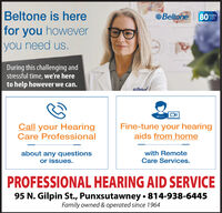 Beltone is herefor you howeveryou need us.Beltone80YEARS2020During this challenging andstressful time, we're hereto help however we can.BeliorCall your HearingCare ProfessionalFine-tune your hearingaids from homeabout any questionsor issues.with RemoteCare Services.PROFESSIONAL HEARING AID SERVICE95 N. Gilpin St., Punxsutawney  814-938-6445Family owned & operated since 1964 Beltone is here for you however you need us. Beltone 80 YEARS 2020 During this challenging and stressful time, we're here to help however we can. Belior Call your Hearing Care Professional Fine-tune your hearing aids from home about any questions or issues. with Remote Care Services. PROFESSIONAL HEARING AID SERVICE 95 N. Gilpin St., Punxsutawney  814-938-6445 Family owned & operated since 1964