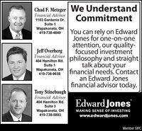 We UnderstandCommitmentChad F. Metzger|Financial Advisor1103 Gardenia Dr.Suite 1Wapakoneta, OH419-738-4849You can rely on EdwardJones for one-on-oneattention, our quality-focused investment404 Hamilton Rd. philosophy and straight|talk about yourfinancial needs. Contactan Edward Jonesfinancial advisor today.Jeff OverbergFinancial AdvisorSuite 1Wapakoneta, OH419-738-9658Tony StinebaughFinancial AdvisorEdward JonesTM404 Hamilton Rd.Suite 3Wapakoneta, OH419-738-5893MAKING SENSE OF INVESTINGwww.edwardjones.comMember SIPC We Understand Commitment Chad F. Metzger| Financial Advisor 1103 Gardenia Dr. Suite 1 Wapakoneta, OH 419-738-4849 You can rely on Edward Jones for one-on-one attention, our quality- focused investment 404 Hamilton Rd. philosophy and straight| talk about your financial needs. Contact an Edward Jones financial advisor today. Jeff Overberg Financial Advisor Suite 1 Wapakoneta, OH 419-738-9658 Tony Stinebaugh Financial Advisor Edward Jones TM 404 Hamilton Rd. Suite 3 Wapakoneta, OH 419-738-5893 MAKING SENSE OF INVESTING www.edwardjones.com Member SIPC