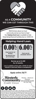 "AS A COMMUNITYWE CAN GET THROUGH THIS#WCCUCares about our localcommunity and we are here to help!Our Helping Hand Loan is available to helpthose facing financial hardship due to COVID-19.Helping Hand Loan0.00%|6.00%APRAPR""Fixed rate for 1st60 daysFixed rate forremainder of termNo payment duefor 1st 60 daysBorrow up to $1,500for 12 months.Loan is available to those with a COVID-19 relatedreduction in work hours, illness or unemployment.Apply online 24/7!WesterlyCommunityCredit UnionWesterly - RichmondWakefieldwww.westerlyccu.com401.596.7000Insured by NCUA""Aual Percentage Rate (APR) as of 4/1/2020. 0.00% APR fixed for first 60 days of loan. ARerthe frst fxed term of 60 days, the Annual Percentage Rate (APR) wil be 6.00% for the remainderof the tem. Deferment of payment allowed for 1st 60 days then monthiy payments per $1000borowed would be 12 morniths at $89.51. Rate shown is for terms up to 12 months, and is basedoff credit worthiness. Proot of income. Uhemployment Insurance, Temporary Disability Insuranceor Temporary Caregiver Insurance fing may be required. One Helping Hand Loan available permember within a 12 month period. Loan is not eligbie for skip a pay. Rates subject lo change AS A COMMUNITY WE CAN GET THROUGH THIS #WCCUCares about our local community and we are here to help! Our Helping Hand Loan is available to help those facing financial hardship due to COVID-19. Helping Hand Loan 0.00%