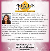 PREMIERPROPERTYwwW.PREMIERPIERRE.COMPremier Property is pleased to announce the newestmember of our team. Mandy Doherty-Karber, a Pierrenative, has always had a passion for real estate. Herprofessional career has been in helping and serving othersand now she is ready to help you with all of your realestate needs.Mandy loves buying, selling, and renovating properties. She specializes instaging, marketing, and seeing the potential in every home. Mandy andher husband are currently renovating three Pierre homes built1800's and have bought and sold six properties in just the last four years,so she knows what clients need and expect throughout the buying andselling process.theContact Mandy at (605)216-5456 orMandy.DDRG@gmail.com for all of your real estate needs.410 W Dakota Ave, Pierre, SDwww.PremierPierre.com606-494-466361608 PREMIER PROPERTY wwW.PREMIERPIERRE.COM Premier Property is pleased to announce the newest member of our team. Mandy Doherty-Karber, a Pierre native, has always had a passion for real estate. Her professional career has been in helping and serving others and now she is ready to help you with all of your real estate needs. Mandy loves buying, selling, and renovating properties. She specializes in staging, marketing, and seeing the potential in every home. Mandy and her husband are currently renovating three Pierre homes built 1800's and have bought and sold six properties in just the last four years, so she knows what clients need and expect throughout the buying and selling process. the Contact Mandy at (605)216-5456 or Mandy.DDRG@gmail.com for all of your real estate needs. 410 W Dakota Ave, Pierre, SD www.PremierPierre.com 606-494-4663 61608