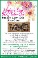 Mother's DayBBQ Take-OutSunday, May 10th11am-2pmTHETARMER'STABLEYou have the option to choose between: Full Rack of Ribs ($27) 1/2 Rack of Ribs ($17) Half Chicken ($11) 1/4 Rack of Ribs & 1/4 Chicken ($13)*All meals come with Baked Beans, Coleslaw & CornbreadPlace your order by May 4th & Receive$2.00 OFF your meal!Tickets can be purchased at Partyka Farms (7 days a weeka week; 9am-6pm, 585-659-9131) or at The Farmer'sTable (Friday and Saturday; 4-7pm, 585-636-4276)5% of all Sales will be donated to Life SolutionsThe Farmer's Table  1700 Lake Road, Hamlin Mother's Day BBQ Take-Out Sunday, May 10th 11am-2pm THE TARMER'S TABLE You have the option to choose between:  Full Rack of Ribs ($27)  1/2 Rack of Ribs ($17)  Half Chicken ($11)  1/4 Rack of Ribs & 1/4 Chicken ($13) *All meals come with Baked Beans, Coleslaw & Cornbread Place your order by May 4th & Receive $2.00 OFF your meal! Tickets can be purchased at Partyka Farms (7 days a week a week; 9am-6pm, 585-659-9131) or at The Farmer's Table (Friday and Saturday; 4-7pm, 585-636-4276) 5% of all Sales will be donated to Life Solutions The Farmer's Table  1700 Lake Road, Hamlin